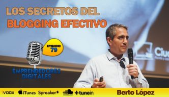 Los secretos del blogging efectivo – Berto López | Podcast ep. 79