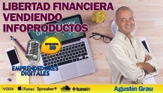 La fórmula del éxito para ser libre financieramente vendiendo infoproductos – Agustín Grau | Podcast ep. 89