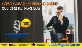Cómo crear un negocio online que genere ingresos las 24h. – José Miguel García | Podcast ep. 103