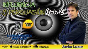 Cómo utilizar la influencia y la persuasión en nuestra vida personal y profesional 2ª parte – Javier Luxor | Podcast ep. 112
