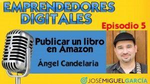 Publicar un libro en Amazon – Ángel Candelaria   Podcast episodio 5