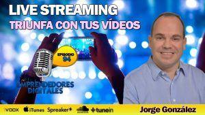 Live streaming – Triunfa con tus vídeos en directo – Jorge González | Podcast ep. 94