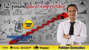12 pasos para emprender tu negocio con éxito – Fabián González | Podcast ep. 127